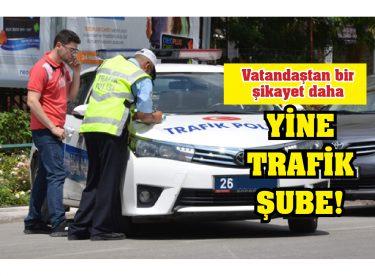 Vatandaştan bir şikayet daha YİNE TRAFİK ŞUBE!